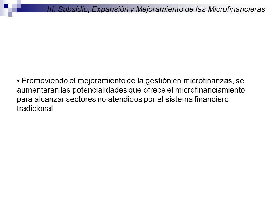III. Subsidio, Expansión y Mejoramiento de las Microfinancieras Promoviendo el mejoramiento de la gestión en microfinanzas, se aumentaran las potencia