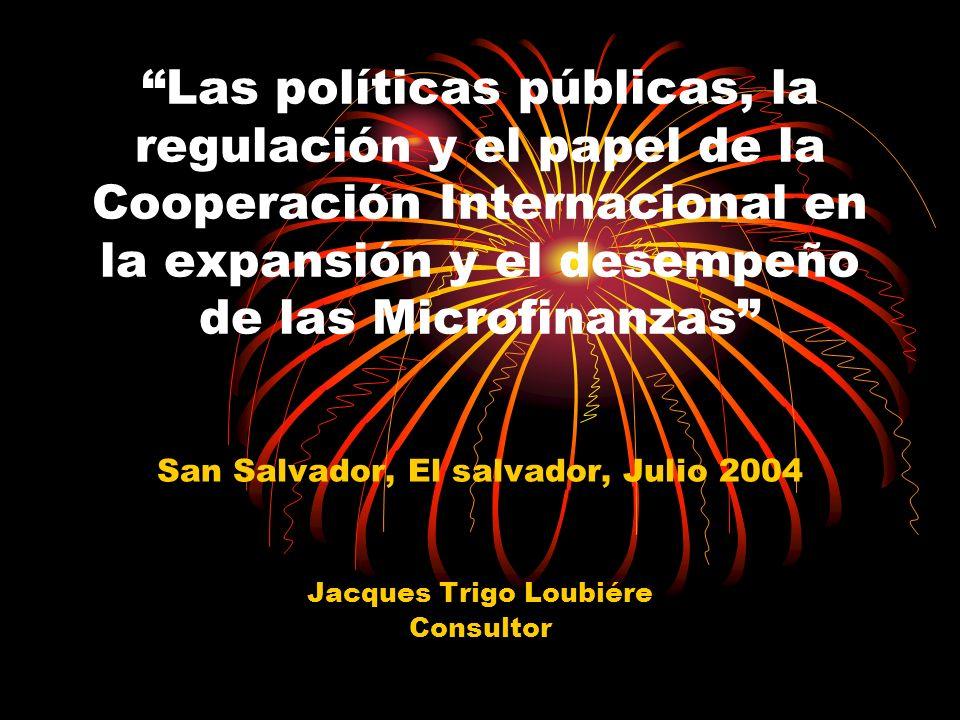 Las políticas públicas, la regulación y el papel de la Cooperación Internacional en la expansión y el desempeño de las Microfinanzas San Salvador, El salvador, Julio 2004 Jacques Trigo Loubiére Consultor