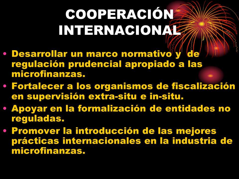 COOPERACIÓN INTERNACIONAL Desarrollar un marco normativo y de regulación prudencial apropiado a las microfinanzas. Fortalecer a los organismos de fisc