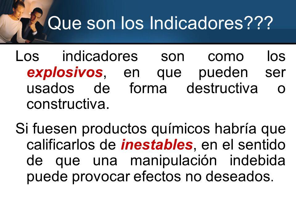Que son los Indicadores??? Los indicadores son como los explosivos, en que pueden ser usados de forma destructiva o constructiva. Si fuesen productos