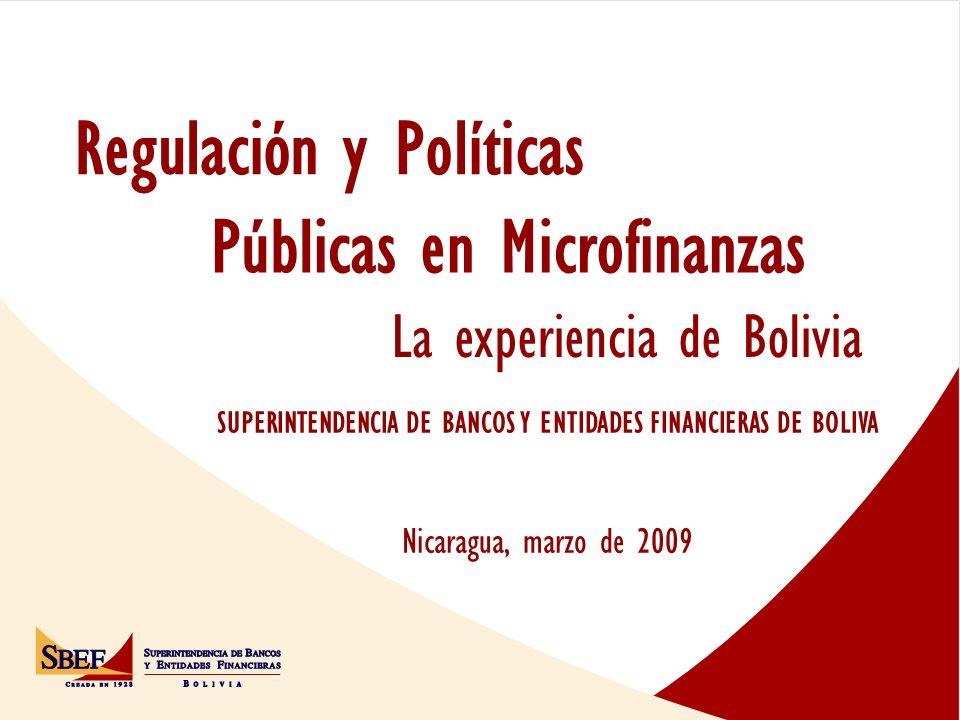 SUPERINTENDENCIA DE BANCOS Y ENTIDADES FINANCIERAS DE BOLIVA Nicaragua, marzo de 2009 Públicas en Microfinanzas Regulación y Políticas La experiencia de Bolivia