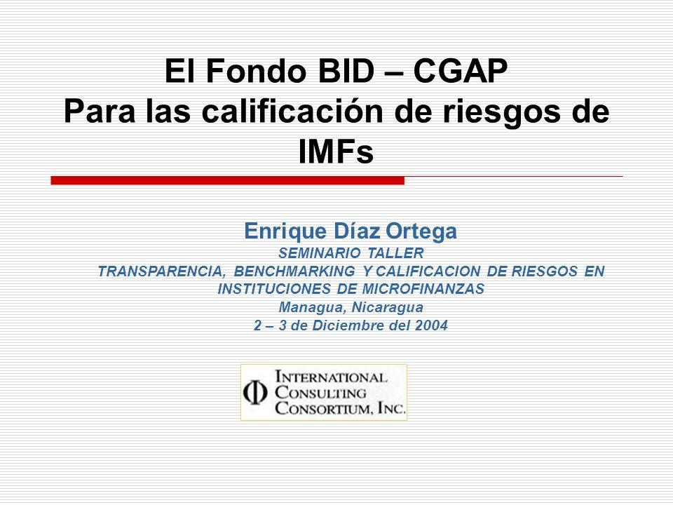 El Fondo BID – CGAP Para las calificación de riesgos de IMFs Enrique Díaz Ortega SEMINARIO TALLER TRANSPARENCIA, BENCHMARKING Y CALIFICACION DE RIESGO