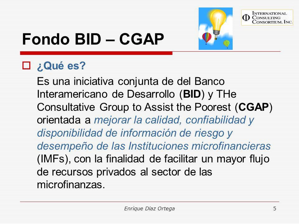 Enrique Díaz Ortega5 Fondo BID – CGAP ¿Qué es? Es una iniciativa conjunta de del Banco Interamericano de Desarrollo (BID) y THe Consultative Group to