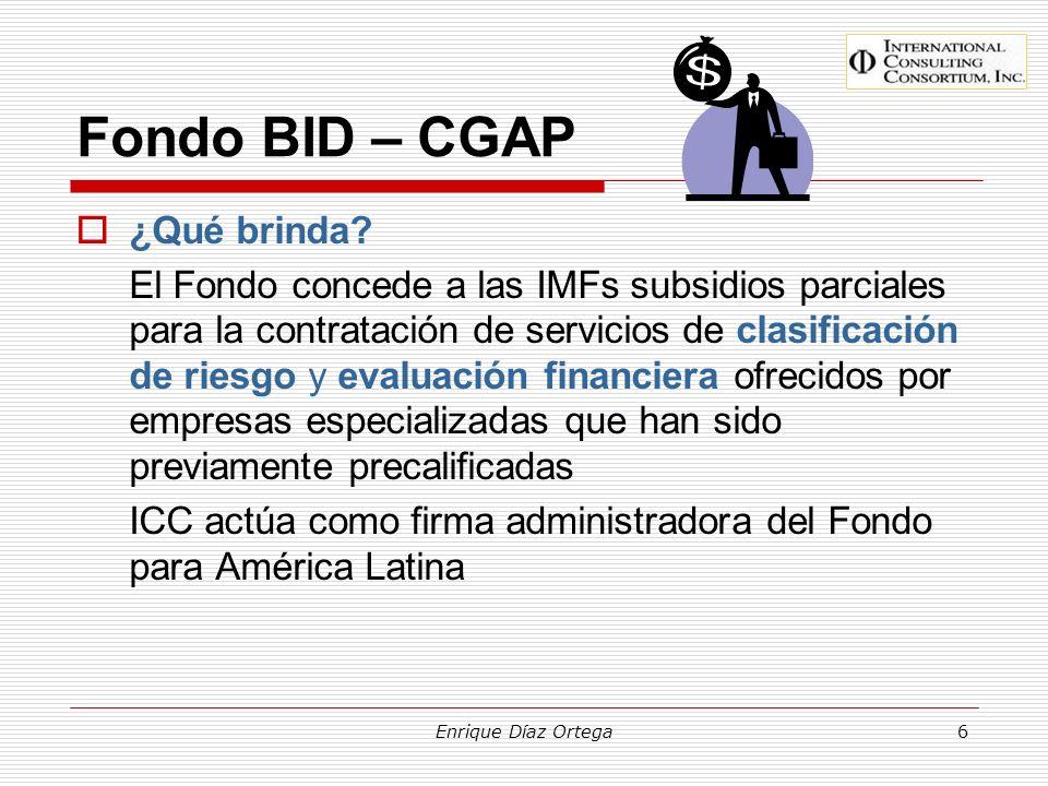 Enrique Díaz Ortega7 Fondo BID – CGAP Los servicios cubiertos Clasificación de riesgo crediticio Opinión sobre el riesgo de incumplimiento de una IMF respecto a una determinada obligación durante un periodo de tiempo determinado (calidad crediticia) Evaluación financiera Análisis de riesgo de incumplir objetivos o expectativas contractuales.