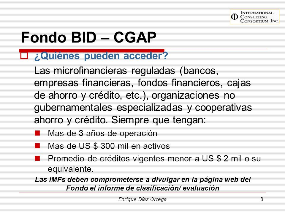 Enrique Díaz Ortega8 Fondo BID – CGAP ¿Quiénes pueden acceder? Las microfinancieras reguladas (bancos, empresas financieras, fondos financieros, cajas