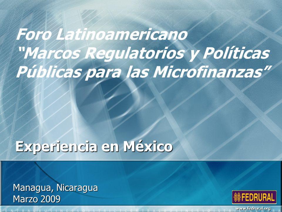 Managua, Nicaragua Marzo 2009 Foro Latinoamericano Marcos Regulatorios y Políticas Públicas para las Microfinanzas Experiencia en México www.fedrural.org