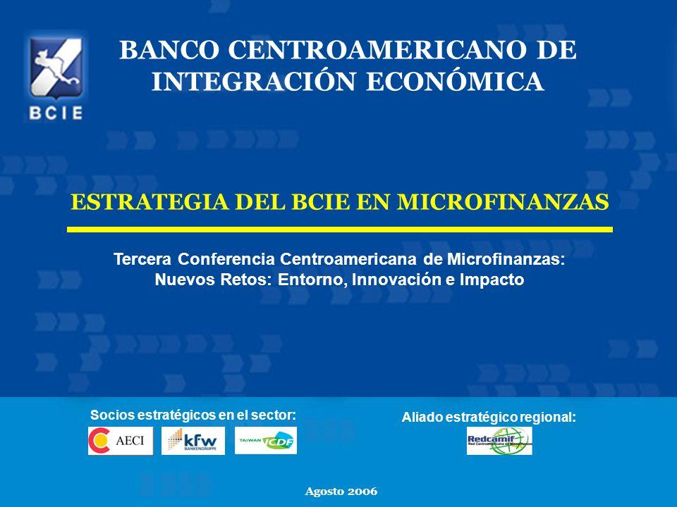 24 BANCO CENTROAMERICANO DE INTEGRACIÓN ECONÓMICA Agosto 2006 ESTRATEGIA DEL BCIE EN MICROFINANZAS Tercera Conferencia Centroamericana de Microfinanza