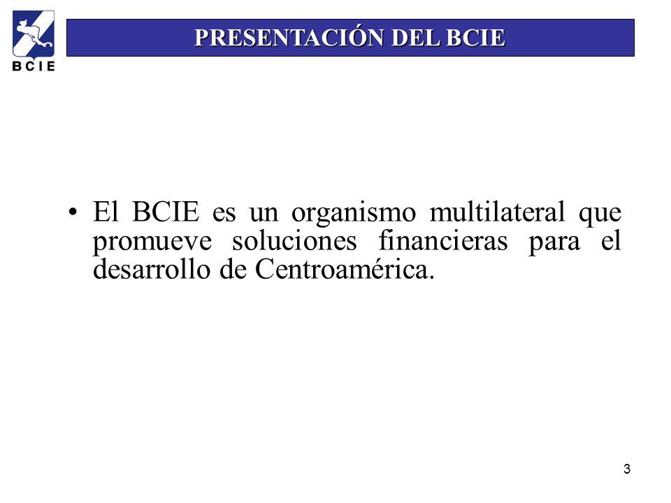 3 El BCIE es un organismo multilateral que promueve soluciones financieras para el desarrollo de Centroamérica. PRESENTACIÓN DEL BCIE