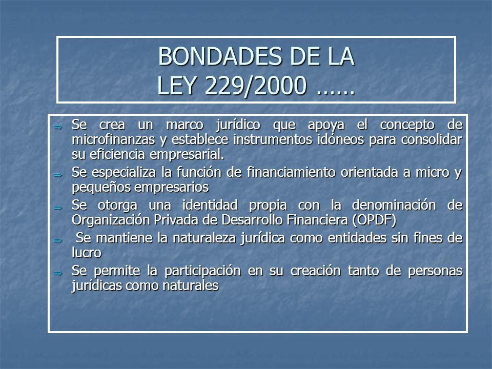 BONDADES DE LA LEY 229/2000 …… Se crea un marco jurídico que apoya el concepto de microfinanzas y establece instrumentos idóneos para consolidar su ef
