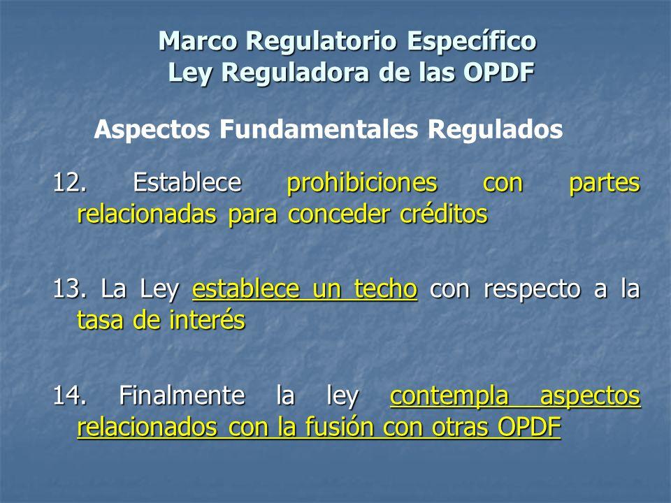 Marco Regulatorio Específico Ley Reguladora de las OPDF 12. Establece prohibiciones con partes relacionadas para conceder créditos 13. La Ley establec