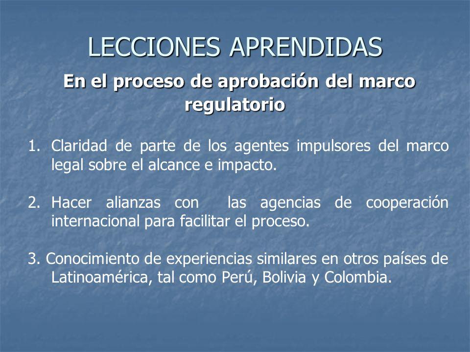 LECCIONES APRENDIDAS En el proceso de aprobación del marco regulatorio 1.Claridad de parte de los agentes impulsores del marco legal sobre el alcance