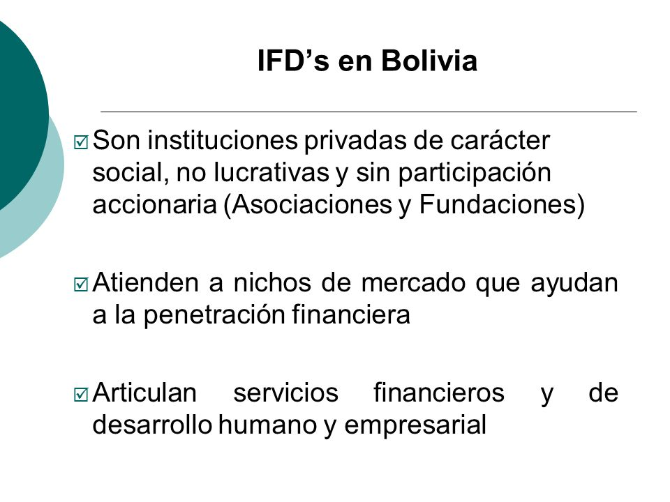 IFDs en Bolivia Son instituciones privadas de carácter social, no lucrativas y sin participación accionaria (Asociaciones y Fundaciones) Atienden a ni