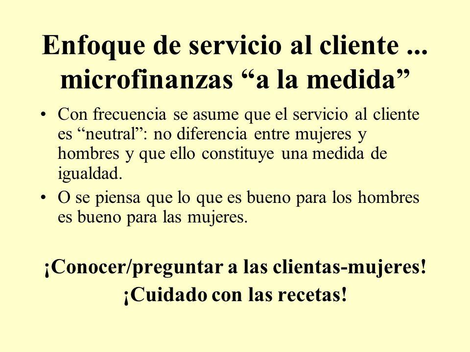 Enfoque de servicio al cliente... microfinanzas a la medida Con frecuencia se asume que el servicio al cliente es neutral: no diferencia entre mujeres