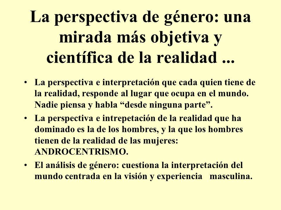 La perspectiva de género: una mirada más objetiva y científica de la realidad... La perspectiva e interpretación que cada quien tiene de la realidad,