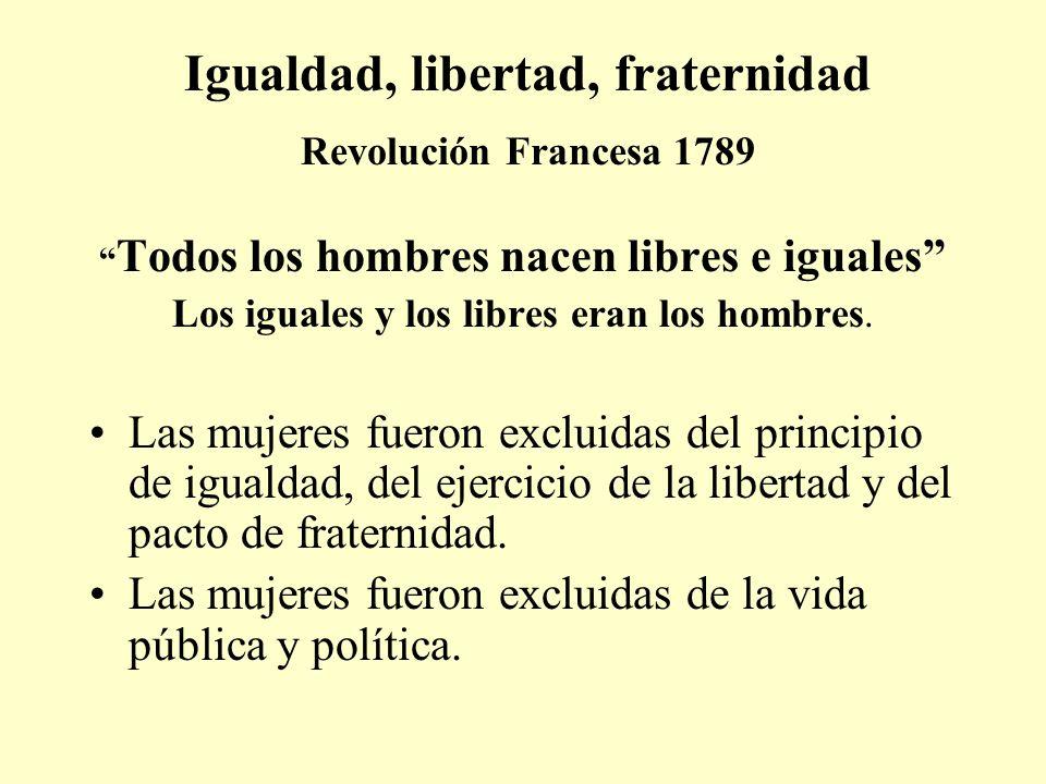 Igualdad, libertad, fraternidad Revolución Francesa 1789 Todos los hombres nacen libres e iguales Los iguales y los libres eran los hombres. Las mujer