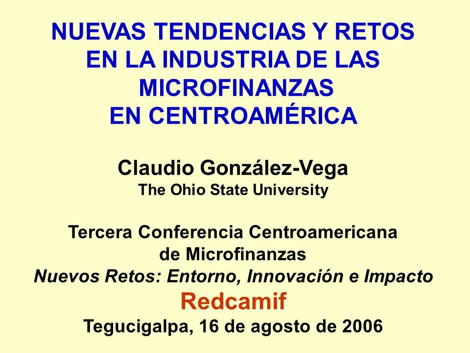 NUEVAS TENDENCIAS Y RETOS EN LA INDUSTRIA DE LAS MICROFINANZAS EN CENTROAMÉRICA Claudio González-Vega The Ohio State University Tercera Conferencia Ce