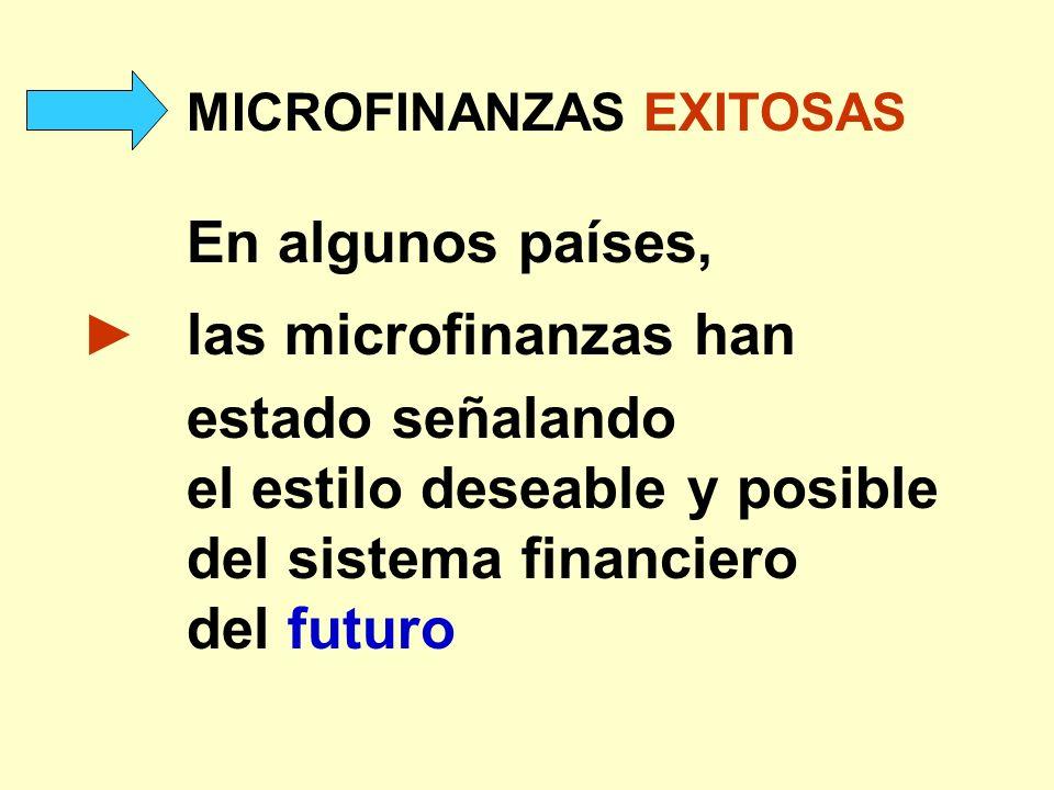 MICROFINANZAS EXITOSAS En algunos países, las microfinanzas han estado señalando el estilo deseable y posible del sistema financiero del futuro