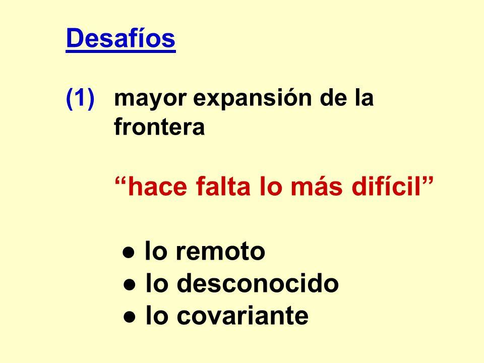 Desafíos (1)mayor expansión de la frontera hace falta lo más difícil lo remoto lo desconocido lo covariante