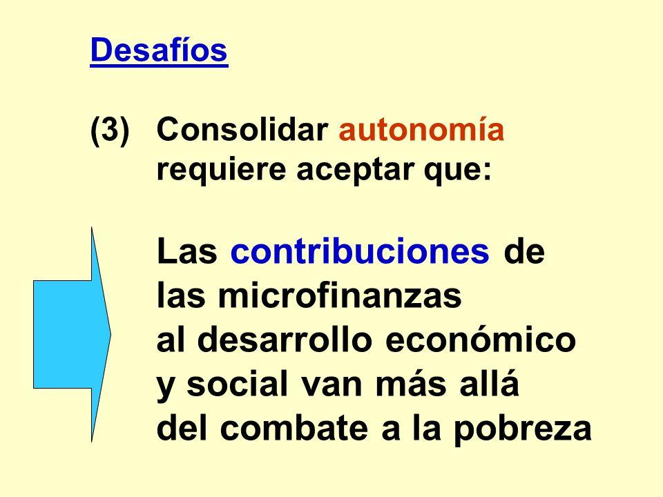 Desafíos (3)Consolidar autonomía requiere aceptar que: Las contribuciones de las microfinanzas al desarrollo económico y social van más allá del comba