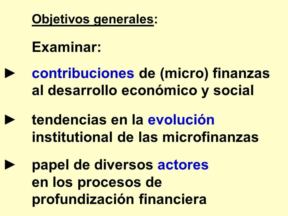 Objetivos generales: Examinar: contribuciones de (micro) finanzas al desarrollo económico y social tendencias en la evolución institutional de las mic