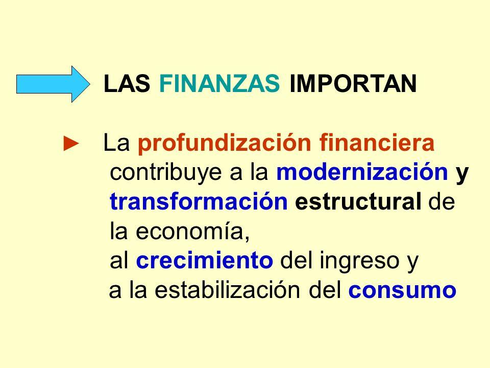 LAS FINANZAS IMPORTAN La profundización financiera contribuye a la modernización y transformación estructural de la economía, al crecimiento del ingre