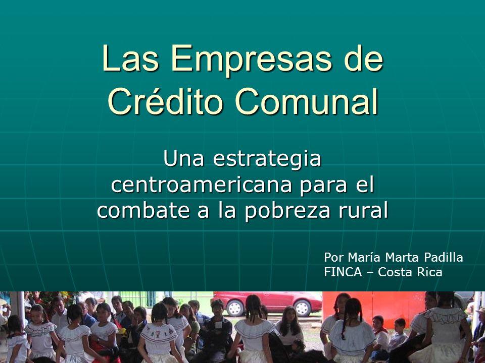 Las Empresas de Crédito Comunal Una estrategia centroamericana para el combate a la pobreza rural Por María Marta Padilla FINCA – Costa Rica