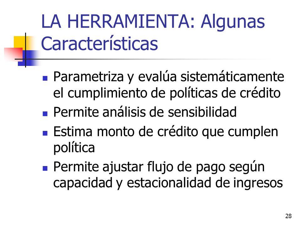 28 LA HERRAMIENTA: Algunas Características Parametriza y evalúa sistemáticamente el cumplimiento de políticas de crédito Permite análisis de sensibili