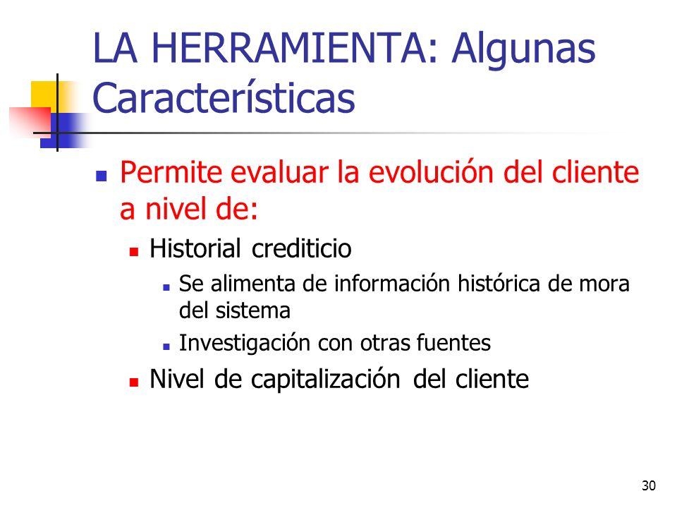 30 LA HERRAMIENTA: Algunas Características Permite evaluar la evolución del cliente a nivel de: Historial crediticio Se alimenta de información histór