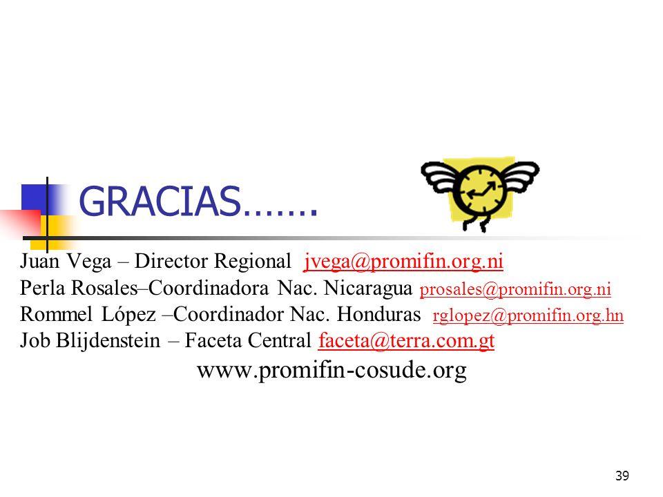 39 GRACIAS……. Juan Vega – Director Regional jvega@promifin.org.nijvega@promifin.org.ni Perla Rosales–Coordinadora Nac. Nicaragua prosales@promifin.org