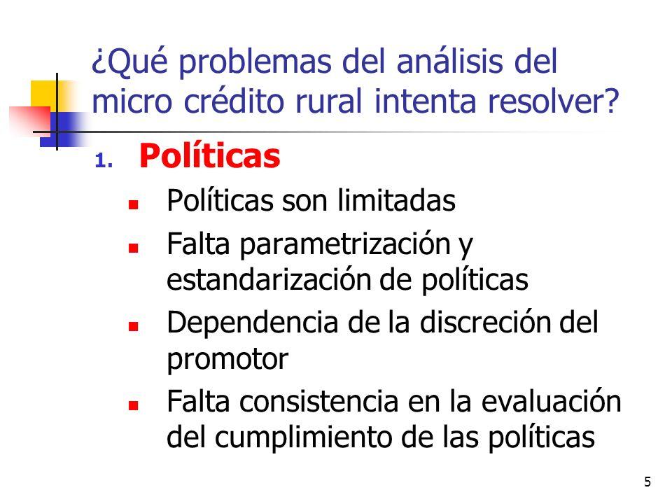 5 ¿Qué problemas del análisis del micro crédito rural intenta resolver? 1. Políticas Políticas son limitadas Falta parametrización y estandarización d