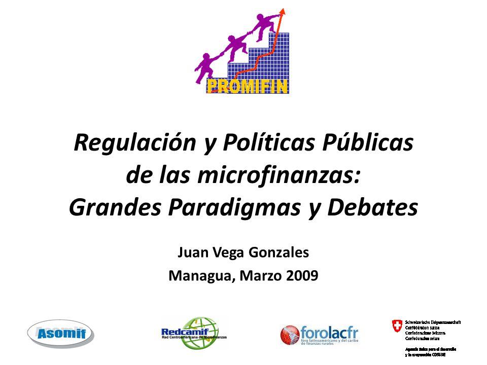 Regulación y Políticas Públicas de las microfinanzas: Grandes Paradigmas y Debates Juan Vega Gonzales Managua, Marzo 2009