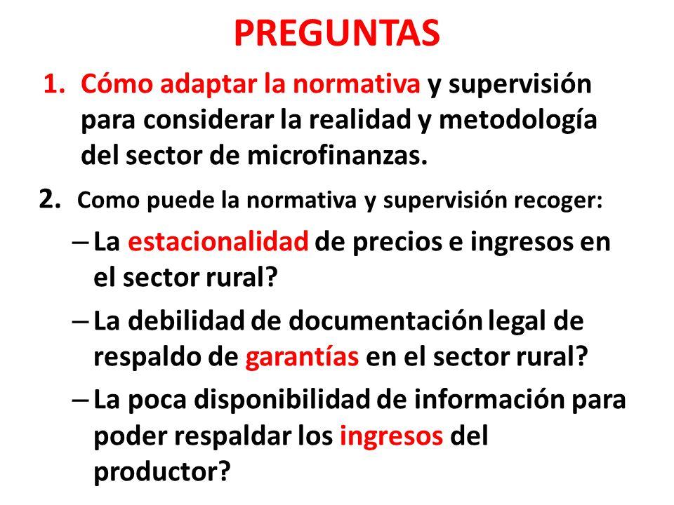 PREGUNTAS 1.Cómo adaptar la normativa y supervisión para considerar la realidad y metodología del sector de microfinanzas. 2. Como puede la normativa
