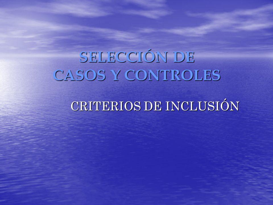 SELECCIÓN DE CASOS Y CONTROLES CRITERIOS DE INCLUSIÓN CRITERIOS DE INCLUSIÓN