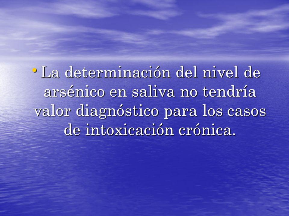 La determinación del nivel de arsénico en saliva no tendría valor diagnóstico para los casos de intoxicación crónica. La determinación del nivel de ar