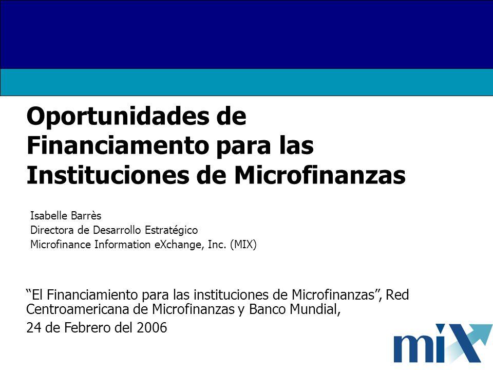 Oportunidades de Financiamento para las Instituciones de Microfinanzas Isabelle Barrès Directora de Desarrollo Estratégico Microfinance Information eXchange, Inc.