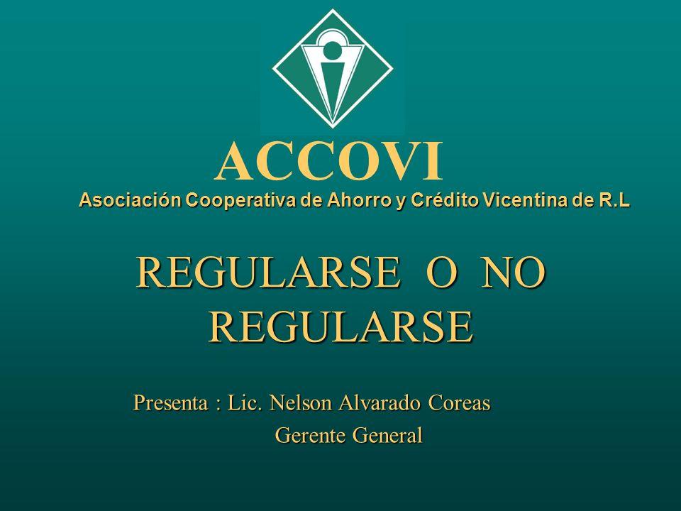 Asociación Cooperativa de Ahorro y Crédito Vicentina de R.L REGULARSE O NO REGULARSE Presenta : Lic. Nelson Alvarado Coreas Gerente General Gerente Ge