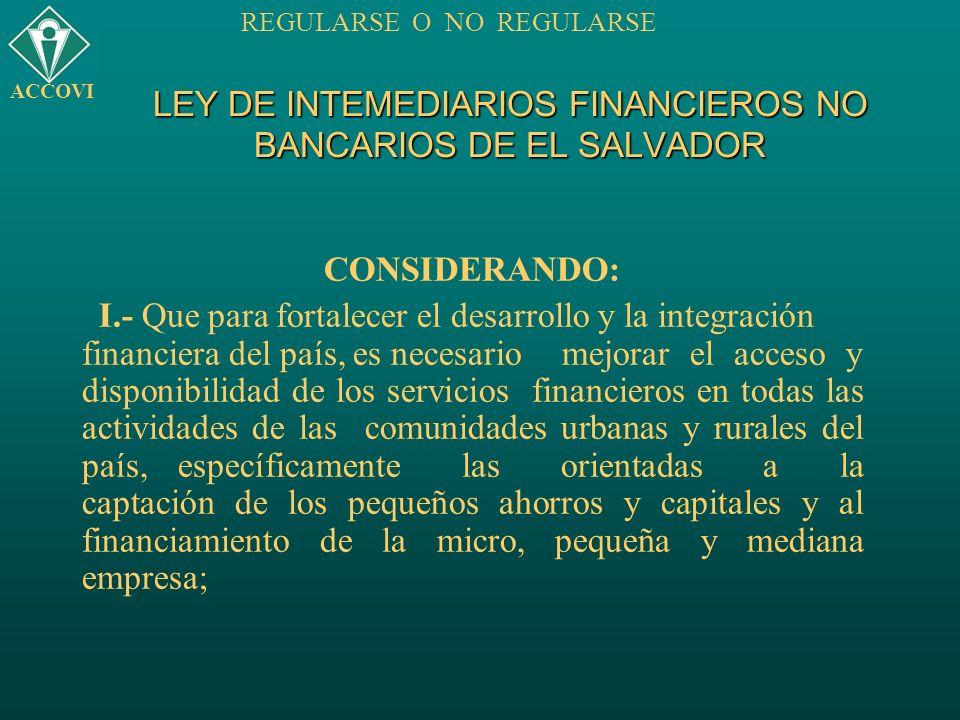 LEY DE INTEMEDIARIOS FINANCIEROS NO BANCARIOS DE EL SALVADOR CONSIDERANDO: I.- Que para fortalecer el desarrollo y la integración financiera del país,