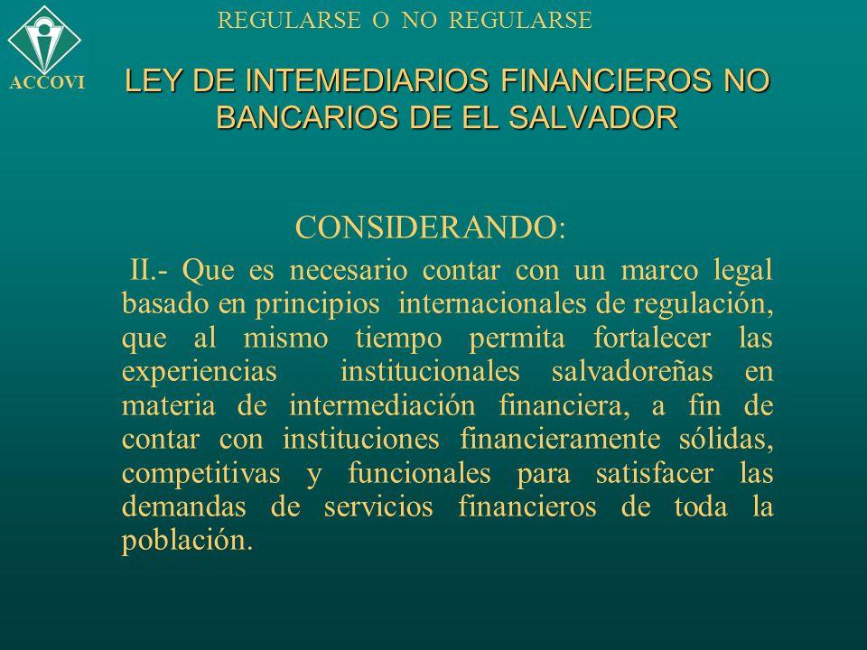 LEY DE INTEMEDIARIOS FINANCIEROS NO BANCARIOS DE EL SALVADOR CONSIDERANDO: II.- Que es necesario contar con un marco legal basado en principios intern