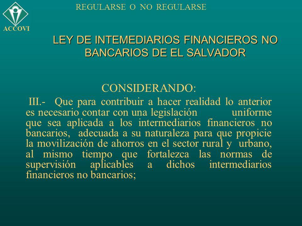 LEY DE INTEMEDIARIOS FINANCIEROS NO BANCARIOS DE EL SALVADOR CONSIDERANDO: III.- Que para contribuir a hacer realidad lo anterior es necesario contar