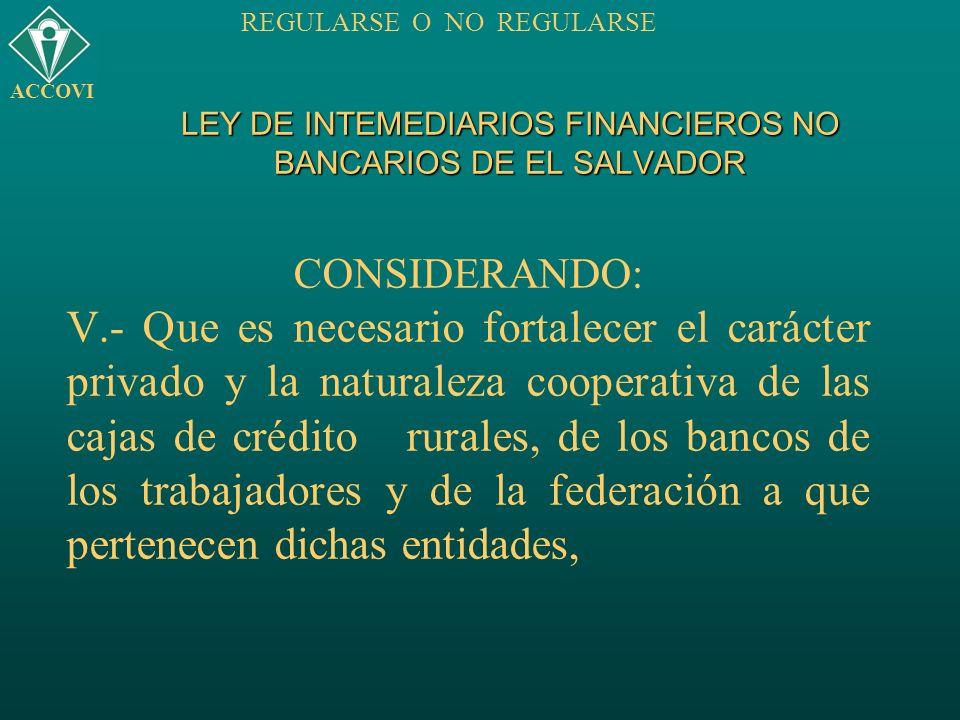 LEY DE INTEMEDIARIOS FINANCIEROS NO BANCARIOS DE EL SALVADOR CONSIDERANDO: V.- Que es necesario fortalecer el carácter privado y la naturaleza coopera