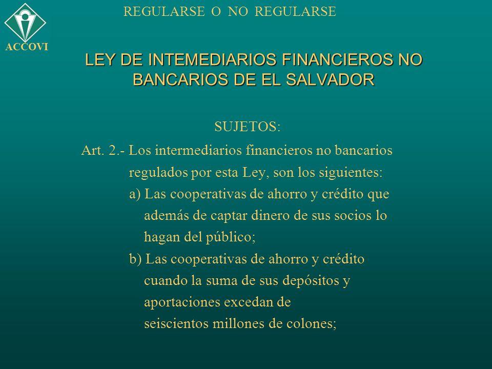 LEY DE INTEMEDIARIOS FINANCIEROS NO BANCARIOS DE EL SALVADOR SUJETOS: Art. 2.- Los intermediarios financieros no bancarios regulados por esta Ley, son