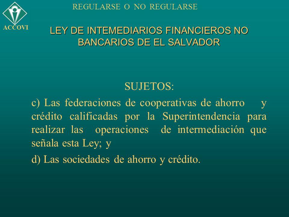 LEY DE INTEMEDIARIOS FINANCIEROS NO BANCARIOS DE EL SALVADOR SUJETOS: c) Las federaciones de cooperativas de ahorro y crédito calificadas por la Super