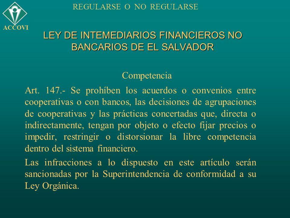LEY DE INTEMEDIARIOS FINANCIEROS NO BANCARIOS DE EL SALVADOR Competencia Art. 147.- Se prohíben los acuerdos o convenios entre cooperativas o con banc