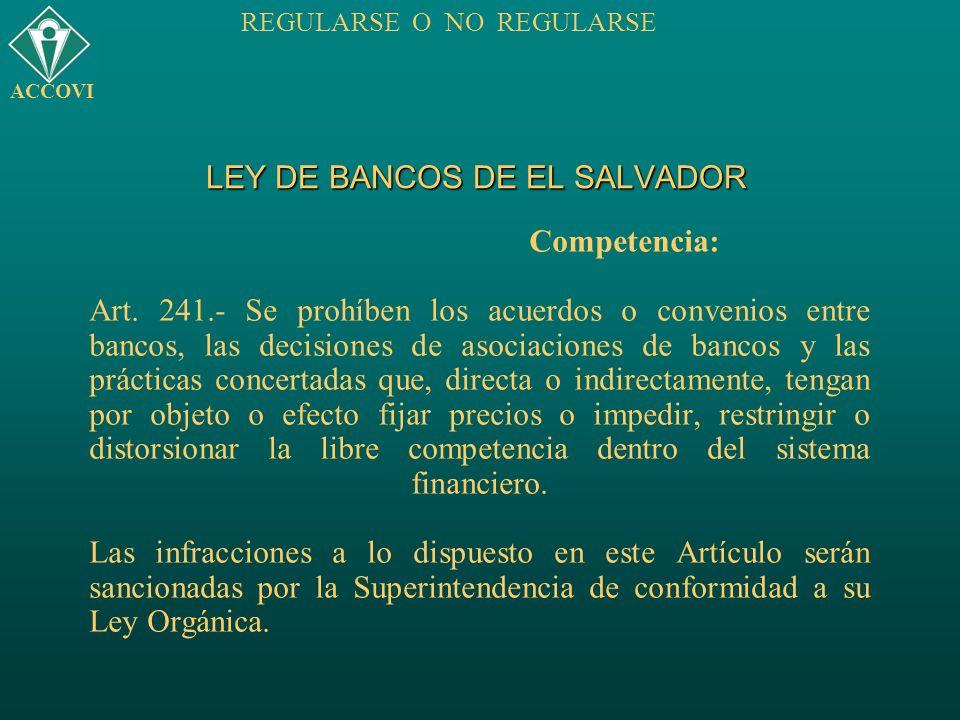 LEY DE BANCOS DE EL SALVADOR Competencia: Art. 241.- Se prohíben los acuerdos o convenios entre bancos, las decisiones de asociaciones de bancos y las