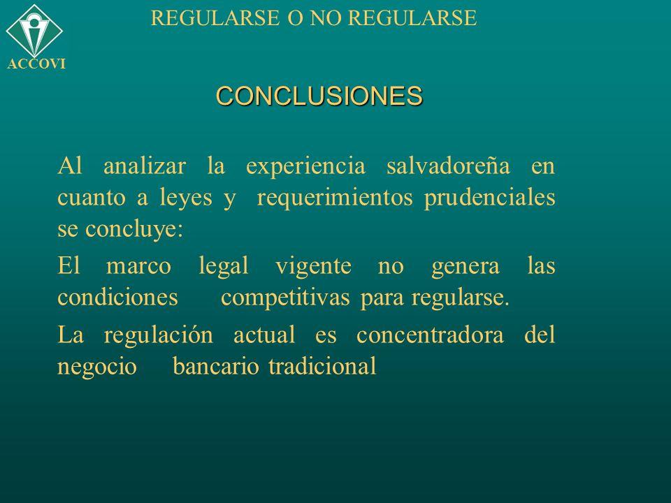 CONCLUSIONES Al analizar la experiencia salvadoreña en cuanto a leyes y requerimientos prudenciales se concluye: El marco legal vigente no genera las