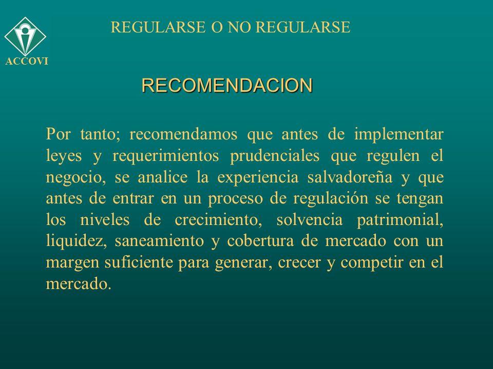 RECOMENDACION Por tanto; recomendamos que antes de implementar leyes y requerimientos prudenciales que regulen el negocio, se analice la experiencia s
