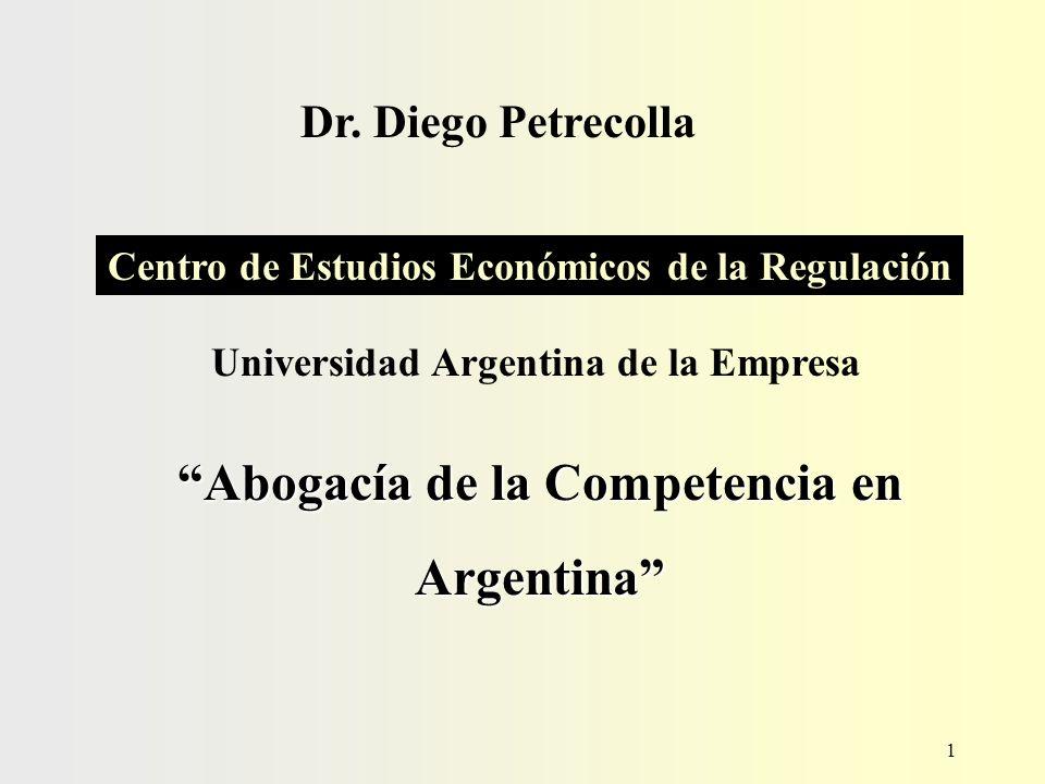 1 Dr. Diego Petrecolla Centro de Estudios Económicos de la Regulación Abogacía de la Competencia en Argentina Universidad Argentina de la Empresa