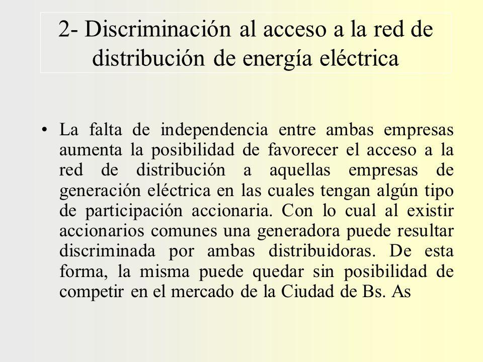2- Discriminación al acceso a la red de distribución de energía eléctrica La falta de independencia entre ambas empresas aumenta la posibilidad de favorecer el acceso a la red de distribución a aquellas empresas de generación eléctrica en las cuales tengan algún tipo de participación accionaria.