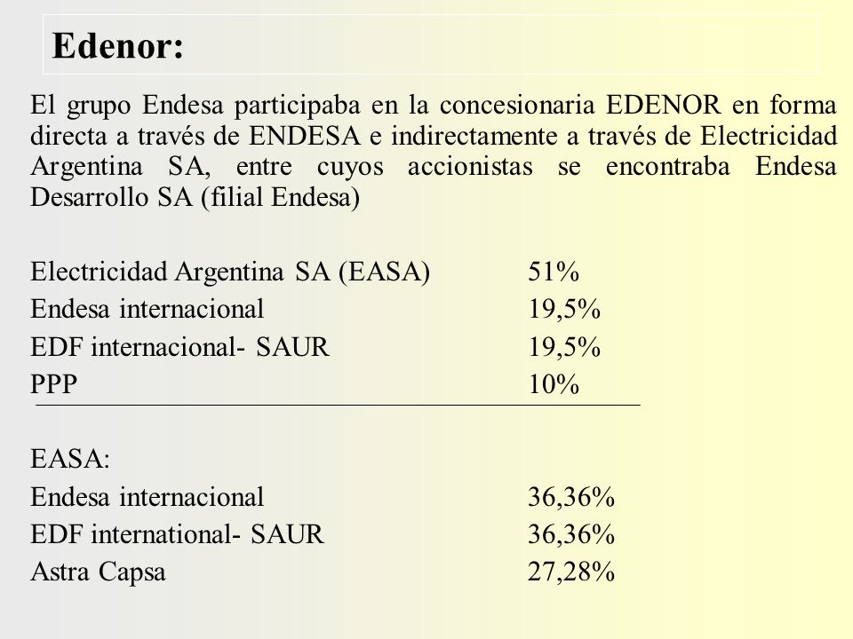 Edenor: El grupo Endesa participaba en la concesionaria EDENOR en forma directa a través de ENDESA e indirectamente a través de Electricidad Argentina SA, entre cuyos accionistas se encontraba Endesa Desarrollo SA (filial Endesa) Electricidad Argentina SA (EASA) 51% Endesa internacional 19,5% EDF internacional- SAUR19,5% PPP10% EASA: Endesa internacional36,36% EDF international- SAUR36,36% Astra Capsa27,28%