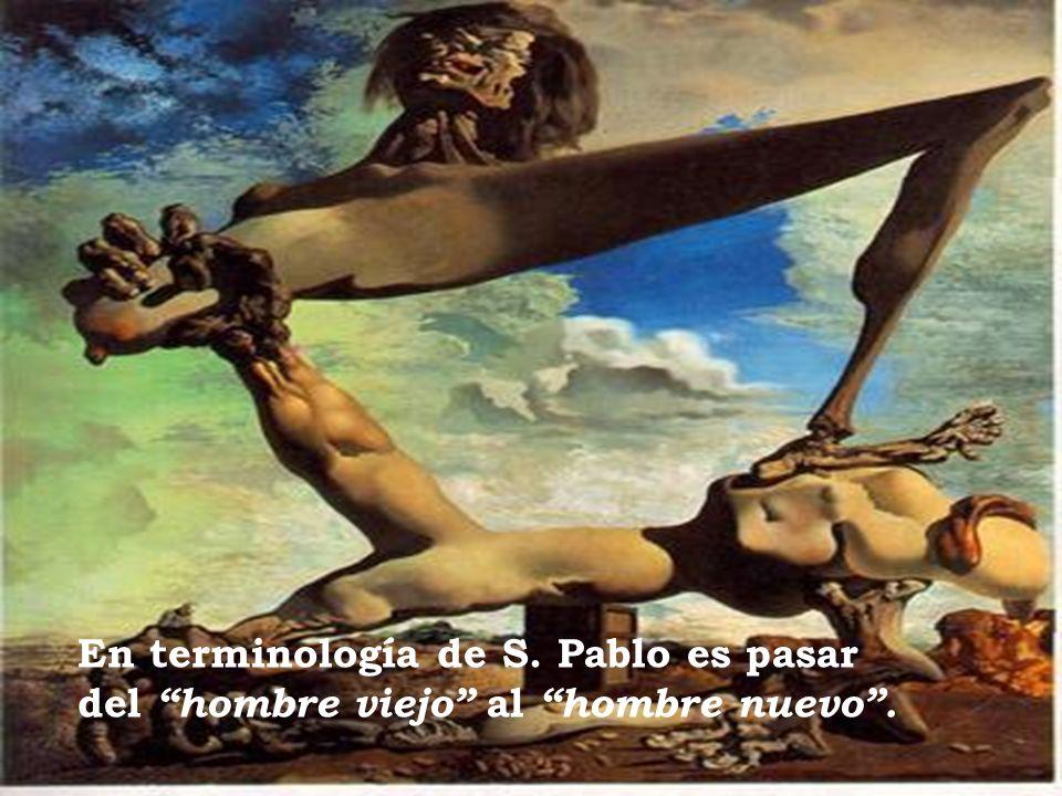 En terminología de S. Pablo es pasar del hombre viejo al hombre nuevo.